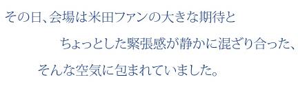 その日、会場は米田ファンの大きな期待とちょっとした緊張感が静かに混ざり合った、そんな空気に包まれていました。