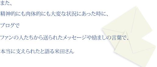 また、精神的にも肉体的にも大変な状況にあったときに、ブログでファンの人たちから送られてたメッセージや励ましの言葉で、本当に支えられたと語る米田さん