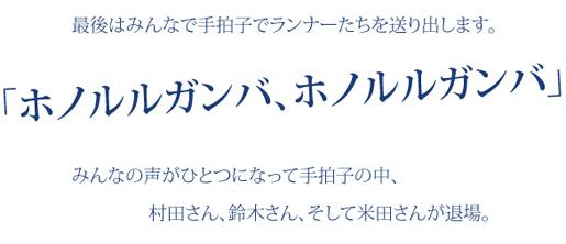 最後はみんなで手拍子でランナーたちを送り出します。「ホノルルガンバ、ホノルルガンバ」みんなの声がひとつになって手拍子の中、村田さん、鈴木さん、そして米田さんが退場。