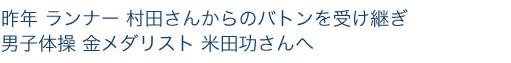昨年ランナー村田さんからのバトンを受け継ぎ男子体操金メダリスト米田功さんへ
