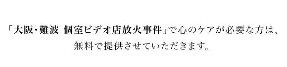 「大阪・難波 個室ビデオ店放火事件」で心のケアが必要な方は、無料で提供させていただきます。