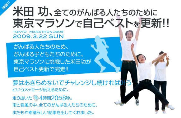 米田功、全てのがんばる人たちのために、東京マラソンで自己ベストを更新!!「がんばる人たちのため、がんばる子どもたちのために、東京マラソンに挑戦した米田功が自己ベスト更新で感想!!夢はあきらめないでチャレンジし続ければ叶うというメッセージを伝えるために、走り抜いた4時間20分8秒。雨と強風の中、全てのがんばる人たちのために、またもや素晴らしい結果を出してくれました。」