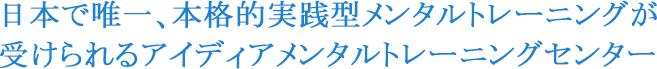 日本で唯一、本格的実践型メンタルトレーニングが受けられるアイディアメンタルトレーニングセンター
