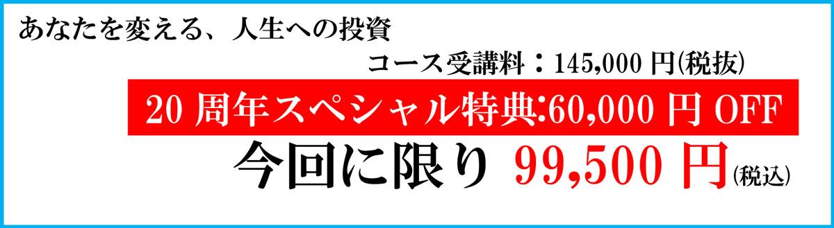 コース受講料:145,000円(税抜) 20周年スペシャル特典:60,000円OFF 今回に限り99,500円(税込)